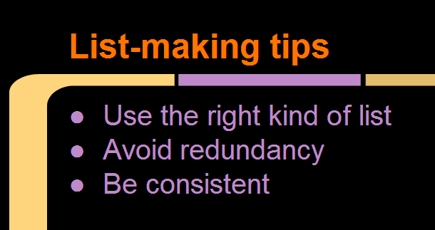 Tips for making a list summarized: Use the right kind of list, avoid redundancy, and be consistent